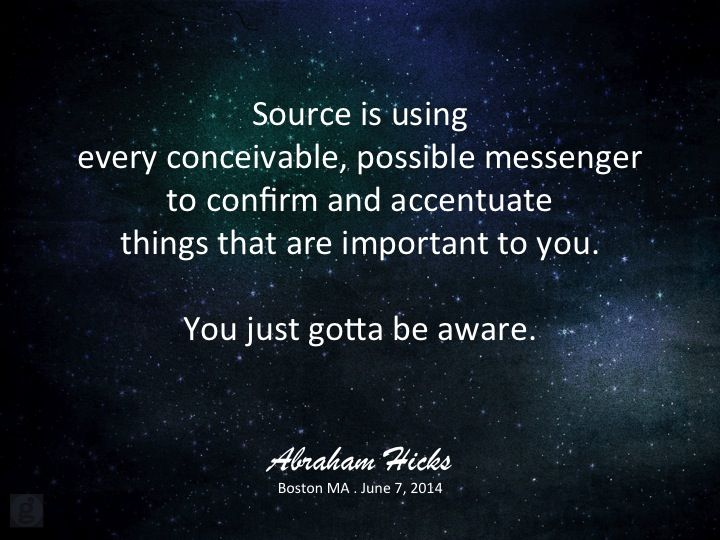 Source is using every conceivable, possible messenger to confirm and accentuate things that are important to you. You just gotta be aware. ~ Abraham-Hicks