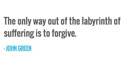 The only way out of the labyrinth of suffering is to forgive. — JOHN GREEN