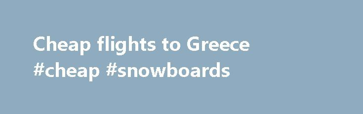 Cheap flights to Greece #cheap #snowboards http://cheap.remmont.com/cheap-flights-to-greece-cheap-snowboards/  #cheap flights to greece # cheap flights to Greece Finding Cheap Flights on dealchecker: Greece Athens. Heraklion. Corfu. Kos. Mykonos. Zante and Rhodes are the main airports you'll be flying into. Bear in mind that just because you fly into one Greek city it doesn't mean you have to stay there. Island-hopping is what Greece…