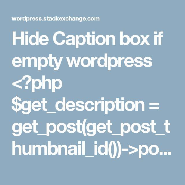 "Hide Caption box if empty wordpress    <?php  $get_description = get_post(get_post_thumbnail_id())->post_excerpt;  the_post_thumbnail();    if(!empty($get_description)){//If description is not empty show the div    echo '<div class=""featured_caption"">' . $get_description . '</div>';    }  ?>"