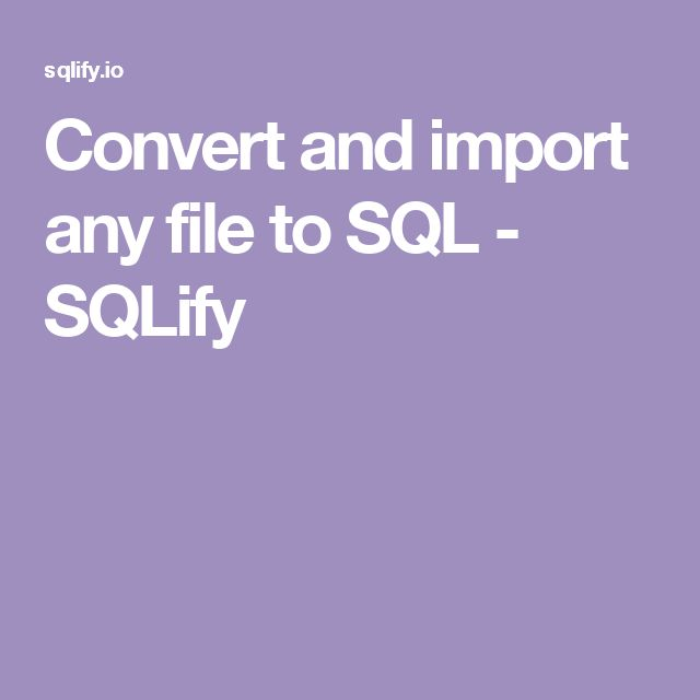 Convert and import any file to SQL - SQLify