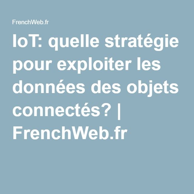 IoT: quelle stratégie pour exploiter les données des objets connectés?   FrenchWeb.fr