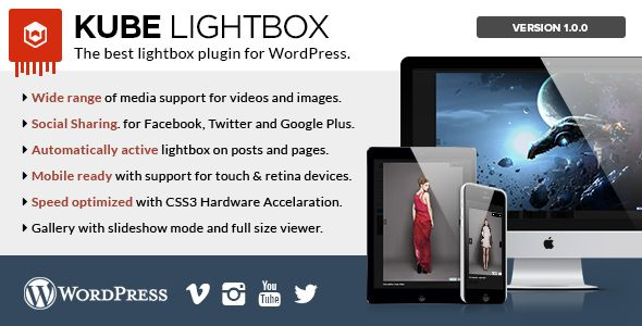 Kube Lightbox Responsive Plugin   Created: 31July14 LastUpdate: 31July14 CompatibleBrowsers: IE8 #IE9 #IE10 #IE11 #Firefox #Safari #Opera #Chrome SoftwareVersion: WordPress3.9 #WordPress3.8 HighResolution: Yes FilesIncluded: JavaScriptJS #HTML #CSS #PHP Tags: ajax #effect #gallery #images #jquery #lightbox #maps #popup #slideshow #thumbnail #transition #video #codecanyon