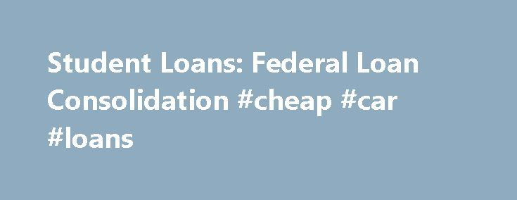 Student Loans: Federal Loan Consolidation #cheap #car #loans http://remmont.com/student-loans-federal-loan-consolidation-cheap-car-loans/  #federal loan consolidation # Student Loans: Federal Loan Consolidation Federal loan consolidation is a helpful tool for converting an unmanageable payment into a manageable payment by combining multiple semester loans into one loan and extending your repayment schedule. In this section, you will learn how consolidation works, how to apply for federal…