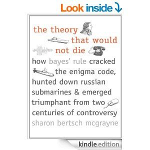 Amazon.com: The Theory That Would Not Die: How Bayes' Rule Cracked the Enigma Code, Hunted Down Russian Submarines, and Emerged Triumphant f...