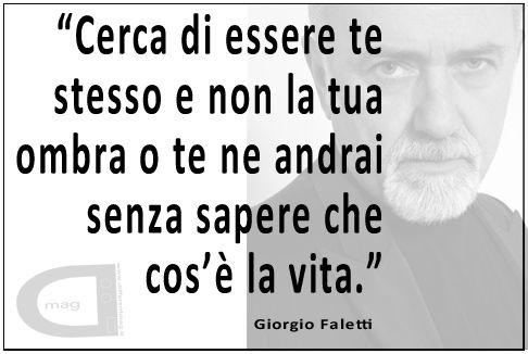 """""""Cerca di essere te stesso e non la tua ombra o te ne andrai senza sapere che cos'è la vita.""""   Giorgio Faletti"""