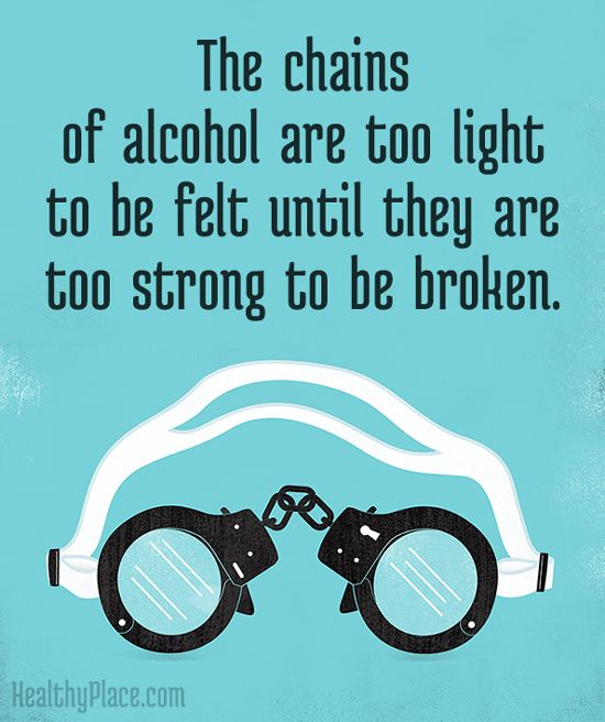 Quote on addictions: The chains of alcohol are too light to be felt until they are too strong to be broken. www.HealthyPlace.com