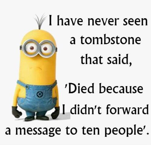 THIS MADE ME LMAO!!! FUNNY HOW I OFTEN I GET THOSE CHAIN MESSAGES IN MY PHONE, IN FB, AND ALMOST EVERYWHERE;AND IGNORED EACH; AND YET IM STILL ALIVE AND KICKIN'!!!.....Funny Minion Quotes Of The Day