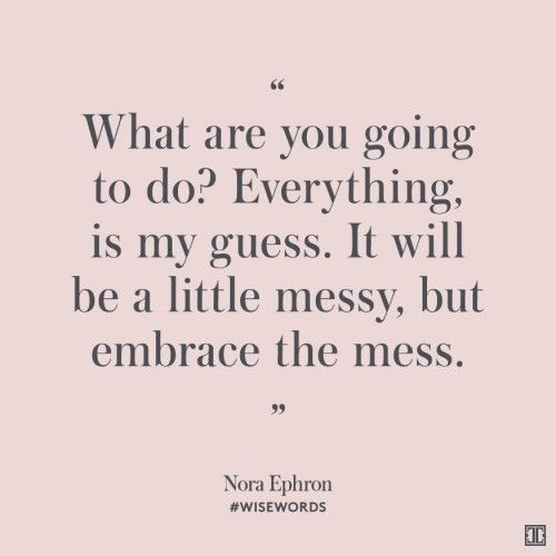 """What are you going to do? Everything, is my guess. It will be a little messy, but embrace the mess."" —Nora Ephron #WiseWords"
