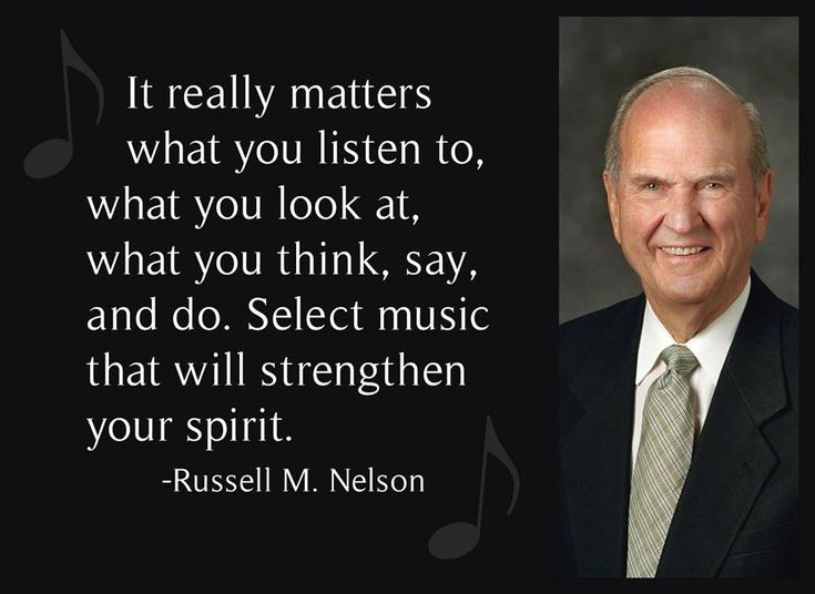 """It really matters what you listen to, what you look at, what you think, say, and do. Select music that will strengthen your spirit."" From #PresNelson's pinterest.com/pin/24066179230963800 inspiring #LDSconf facebook.com/223271487682878 message lds.org/general-conference/1985/10/self-mastery. Learn more lds.org/youth/for-the-strength-of-youth/music-and-dancing and #passiton. #ShareGoodness"