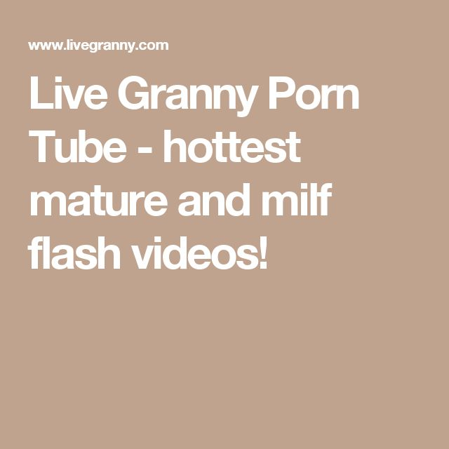 Live Granny Porn Tube - hottest mature and milf flash videos!