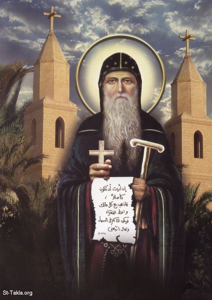 "Saint Anthony the Great: This Saint, know as the Father of monks, was born in Egypt in 251. Upon hearing the words of the Gospel: ""If thou wilt be perfect, go and sell what thou hast, and give to the poor"" (Matt. 19:21), he distributed all he had to the poor, and departed to the desert, where he became an example of virtue and a rule for monastics."