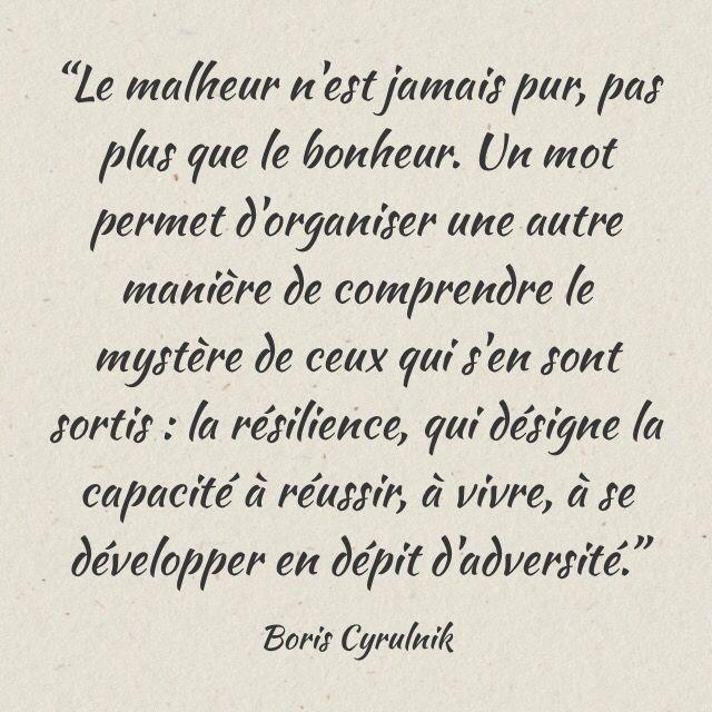 """""""Le malheur n'est jamais pur, pas plus que le bonheur. Un mot permet d'organiser une autre manière de comprendre le mystère de ceux qui s'en sont sortis : la résilience, qui désigne la capacité à réussir, à vivre, à se développer en dépit d'adversité.""""  Boris Cyrulnik"""