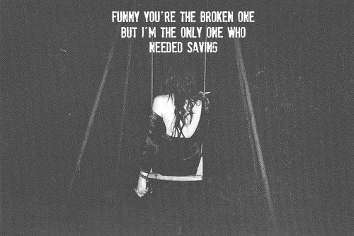 Funny you're the broken one but I'm the only one who needed saving
