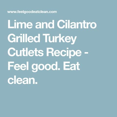 Lime and Cilantro Grilled Turkey Cutlets Recipe - Feel good. Eat clean.