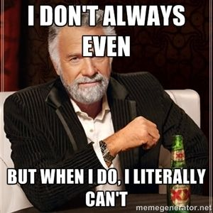I don't always even but when I do, I literally can't | I Dont Always
