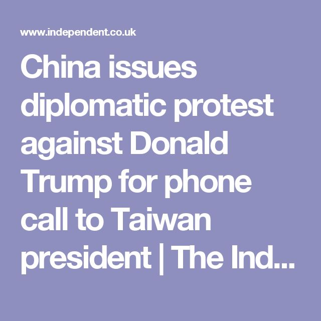 China issues diplomatic protest against Donald Trump for phone call to Taiwan president   The Independent