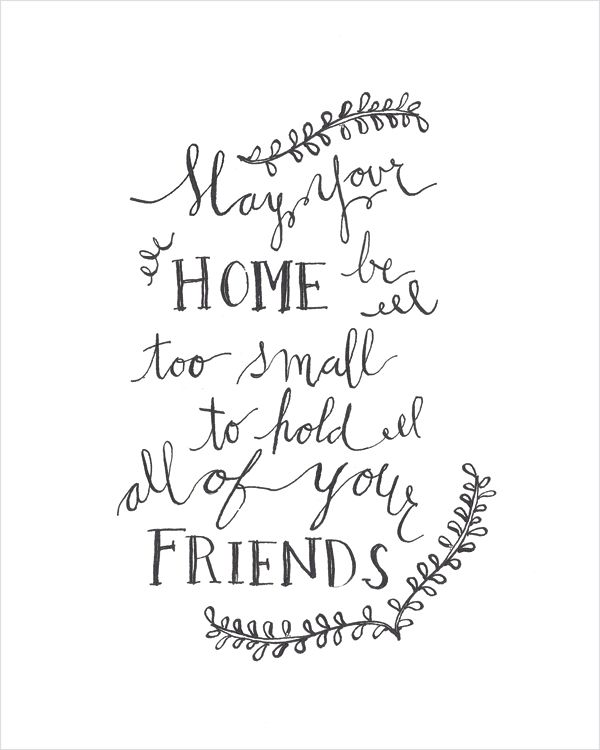 May your home be too small to hold all of your friends - Irish Blessing