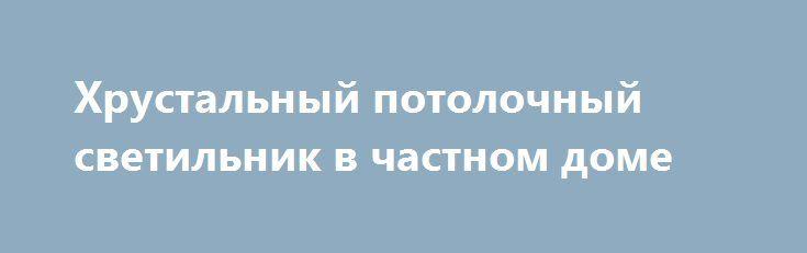Хрустальный потолочный светильник в частном доме https://www.lustra-market.ru/blog/hrustalnyj-potolochnyj-svetilnik-v-chastnom-dome/  Есть распространённое мнение, что хрусталь совершенно не вяжется с загородным стилем – не колониальным загородным, а тем загородным стилем, каким его представляет любой россиянин: с деревянными стенами, стилизованной мебелью, напоминающей о старине, с кружевными салфетками. Но нашим дизайнерам в очередной раз удалось сломать стереотип! Мы с гордостью…