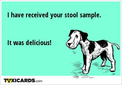 I have received your stool sample. It was delicious!