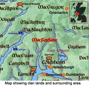 My ancestral roots: The story of Clan MacFarlane - The MacFarlane homeland is located in the Highlands of Scotland between Loch Long and Loch Lomond. For over five centuries this area was held by the Chiefs of Clan MacFarlane and before them by their ancestors, the Celtic Earls of Lennox.