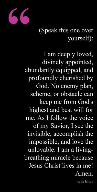 (Speak this one over yourself): I am deeply loved, divinely appointed, abundantly equipped, and profoundly cherished by God. No enemy plan, scheme, or obstacle can keep me from God's highest and best will for me. As I follow the voice of my Savior, I see the invisible, accomplish the impossible, and love the unlovable. I am a living-breathing miracle because Jesus Christ lives in me! Amen. <Susie Larson>