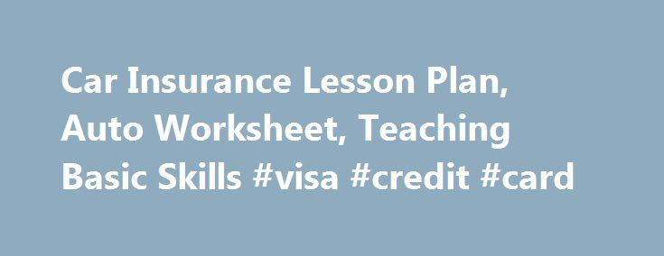 Car Insurance Lesson Plan, Auto Worksheet, Teaching Basic Skills #visa #credit #card http://insurances.remmont.com/car-insurance-lesson-plan-auto-worksheet-teaching-basic-skills-visa-credit-card/  #automobile insurance rates # CAR INSURANCE LESSON click to go to worksheet Suggested Lesson Plan to use with this Worksheet Review with students standard car insurance coverage, and basic liability insurance (see below). Use the car insurance worksheet to help students identify some of the factors…
