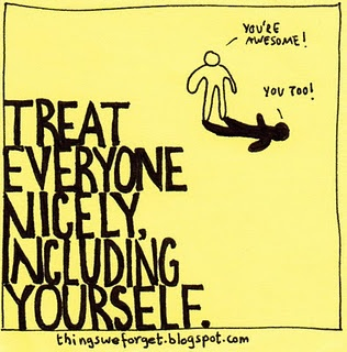 Treat everyone nicely, including yourself.