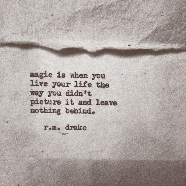Magic is when you live your life the way you didn't picture it and leave nothing behind. -R. M. Drake @Robert M. Drake