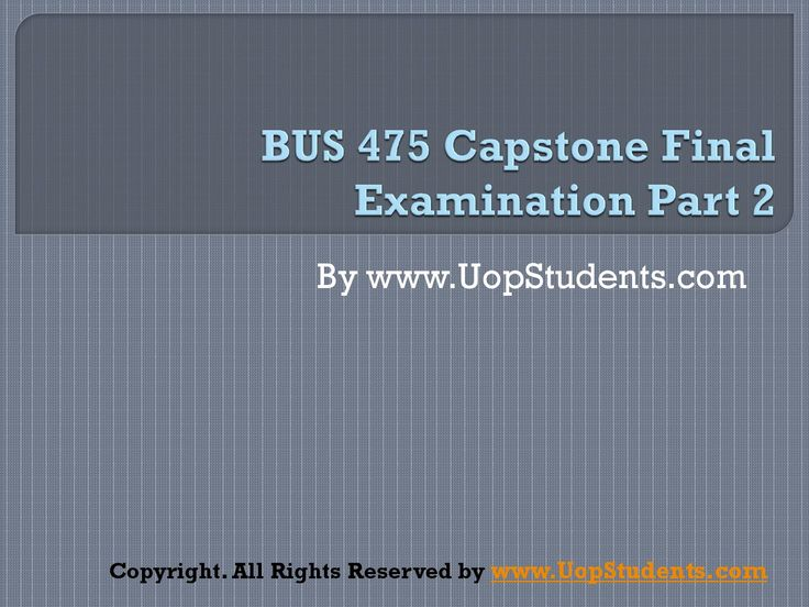 http://www.uopstudents.com/ BUS 475 CAPSTONE FINAL EXAM PART 2 There is a Bus 475 Capstone Part 2 as well that tells the things which are not covered under Part 2 or it is the more explanatory version of Part 1. To complete the Part 1, there are classes for it for five weeks that would tell different things.