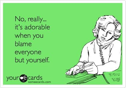 So appropriate!!!: Laughing, Life, Quotes, Sotrue, Truths, Funny Stuff, So True, Ecards, Blame