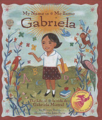 My Name is Gabriela/Me llamo Gabriela (Bilingual): The Life of Gabriela Mistral/la vida de Gabriela Mistral (English, Multilingual and Spanish Edition) by Monica Brown http://www.amazon.com/dp/0873588592/ref=cm_sw_r_pi_dp_Ksbyub05DM8QP