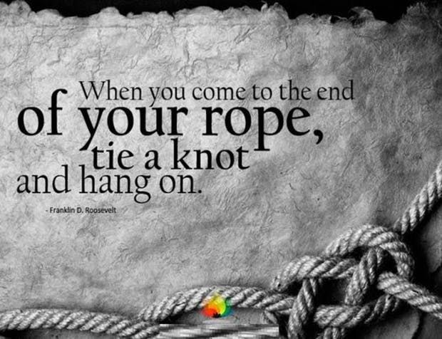 """When you come to the end of your rope, tie a knot and hang on."" —​ Franklin D. Roosevelt"