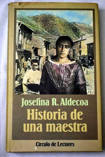Historia de una maestra / Josefina R. Aldecoa  L/Bc 860 ALD his http://almena.uva.es/search~S1*spi?/Xjosefina+aldecoa&SORT=D&searchscope=1/Xjosefina+aldecoa&SORT=D&searchscope=1&SUBKEY=josefina+aldecoa/1%2C35%2C35%2CB/frameset&FF=Xjosefina+aldecoa&SORT=D&searchscope=1&17%2C17%2C
