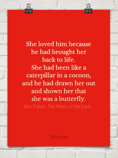 She loved him because he had brought her back to life. she had been like a caterpillar in a cocoo... by Ken Follett, The Pillars of the Earth #24610 - Behappy.me