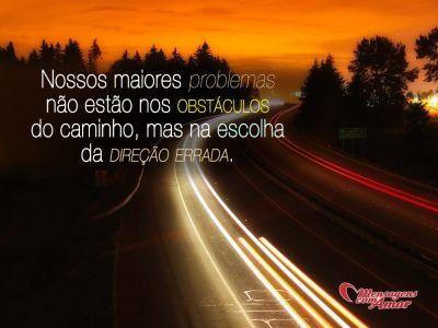Nossos maiores problemas não estão nos obstáculos do caminho, mas na escolha da direção errada.