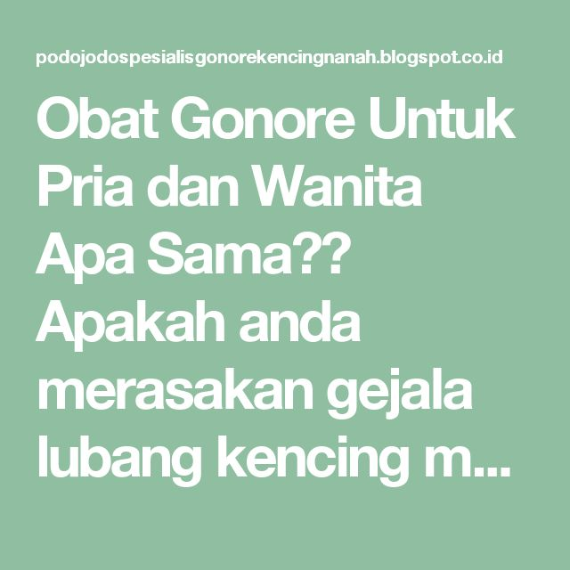 Obat Gonore Untuk Pria dan Wanita Apa Sama?? Apakah anda merasakan gejala lubang kencing memerah dan bengkak?? terasa panas saat buang air kecil?? Buang air kecil seperti kental susu (nanah)?? Perlu anda waspadai, itu gejala gonore atau nama lainnya kencing nanah. Salah satu penyakit menular seksual yang sangat ditakuti oleh laki-laki dan perempuan adalah penyakit Go / Gonore / Gonorrhea. Tapi yang sangat disayangkan masih minimnya orang-orang akan penyakit Gonore ini, jadi ketika mereka…
