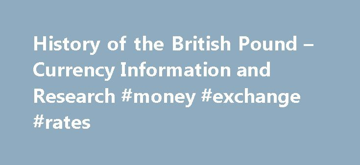 History of the British Pound – Currency Information and Research #money #exchange #rates http://currency.remmont.com/history-of-the-british-pound-currency-information-and-research-money-exchange-rates/  #british currency # Article by Currency Information and Research The History Of The British Pound The British Pound, the pound sterling, or more commonly, the pound, is the currency used in the United Kingdom. The pound sterling holds the title of the oldest currency still in use today. Its…