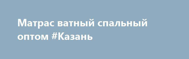 Матрас ватный спальный оптом #Казань http://www.mostransregion.ru/d_204/?adv_id=1675 Наше швейное производство предлагает Вам: матрац с экологически чистым ватным наполнителем. В производстве данных матрасов не используется синтетическое сырье, только 100% хлопок по советским ГОСТам. Матрац с усиленной набивкой в чехле из высокопрочного тика 100% хлопок.  60х120 - 225 руб. 60х140 - 246 руб. Изготавливаем нестандартные размеры под Ваши кроватки. 70х190 – 320 руб. (тик / бязь 280,00…