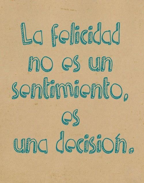 La felicidad no es un sentimiento, es una decisión.
