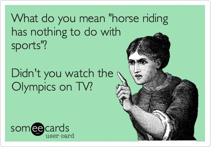 What do you mean 'horse riding has nothing to do with sports'? Didn't you watch the Olympics on TV?