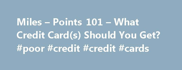 Miles – Points 101 – What Credit Card(s) Should You Get? #poor #credit #credit #cards http://remmont.com/miles-points-101-what-credit-cards-should-you-get-poor-credit-credit-cards/  #what credit card should i get # Miles Points 101 What Credit Card(s) Should You Get? Before we start, here is a quick index of the How to Get Started series: As a beginner, you might find that there are an overwhelming number of travel-related credit cards out there. In the past year or two,  credit card sign-up…