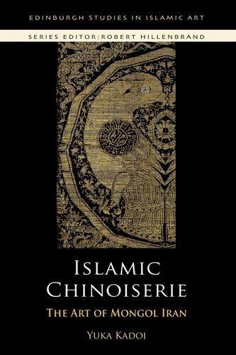 Islamic Chinoiserie: The Art of Mongol Iran (Edinburgh Studies in Islamic Art) by Yuka Kadoi