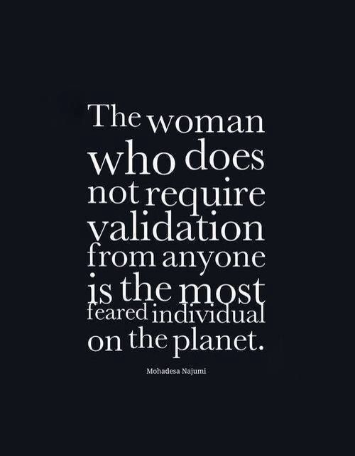 The woman who does not require validation from anyone is the most feared person on the planet. - Mohadesa Najumi