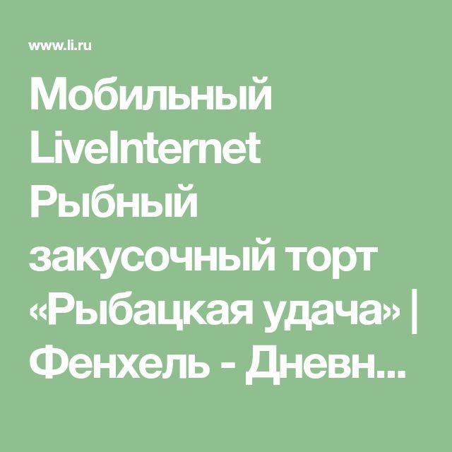 Мобильный LiveInternet Рыбный закусочный торт «Рыбацкая удача»   Фенхель - Дневник Фенхель  