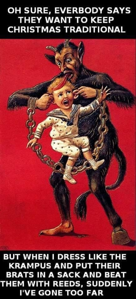 Oh sure everybody says they want to keep christmas traditional, but when I dress up like the krampus and put their brats in a sack and beat them with reeds, suddenly I've gone too far...