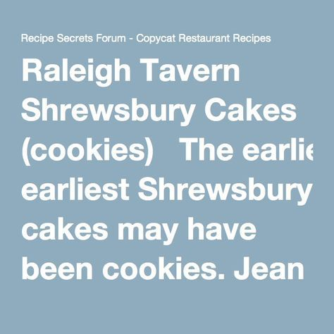 Raleigh Tavern Shrewsbury Cakes (cookies) The earliest Shrewsbury cakes may have been cookies. Jean Agra, of Hockessin sent this recipe, used at the Raleigh Tavern Bake Shop in Williamsburg, Virginia. 1/4 cup unsalted butter 1/4 cup shortening 1 cup sugar 1 1/2 teaspoons grated orange peel 1 teaspoon vanilla 1 egg 3 tablespoons milk 2 cups sifted flour 1 teaspoon baking soda 1/4 teaspoon salt 2 teaspoons cream of tartar Sugar for coating Cream the butter, shortening, and sugar. (I would...