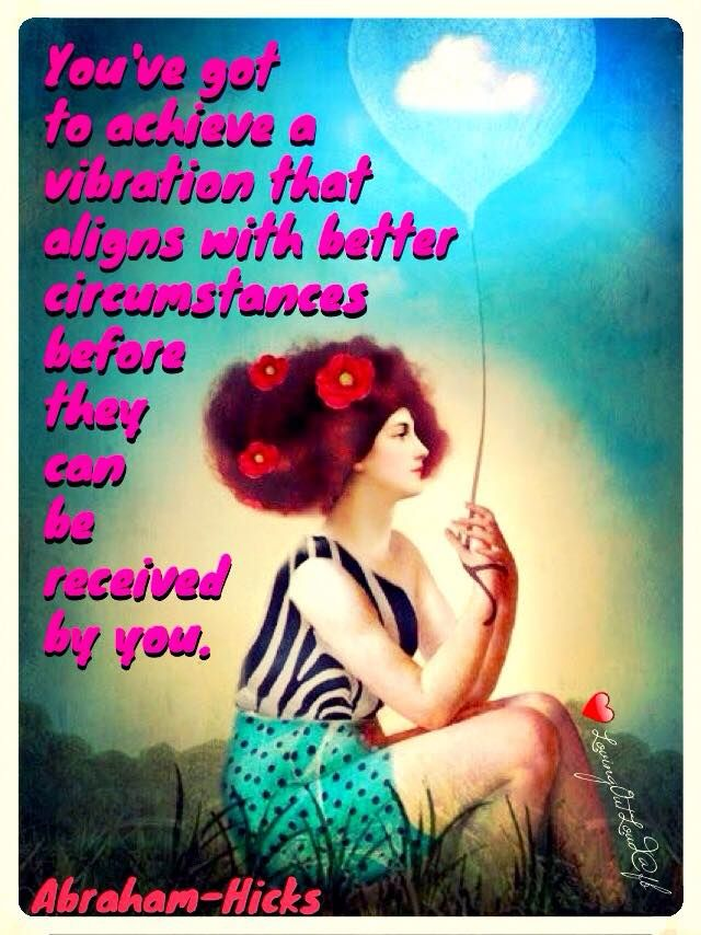 You've got to achieve a vibration that aligns with better circumstances before they can be received by you.