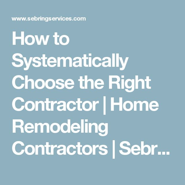 How to Systematically Choose the Right Contractor | Home Remodeling Contractors | Sebring Services