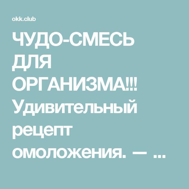 ЧУДО-СМЕСЬ ДЛЯ ОРГАНИЗМА!!! Удивительный рецепт омоложения. — Okk.club — Все самое интересное